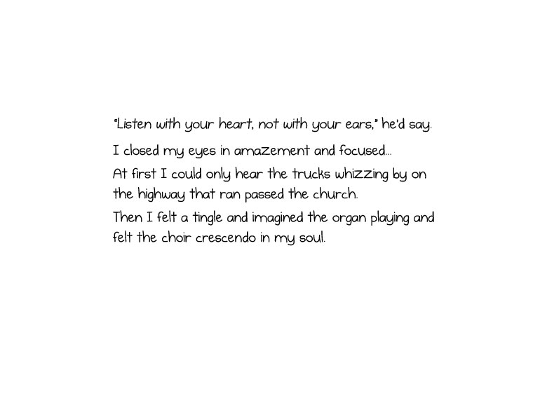 """Listen with your heart, not with your ears,"" he'd say. I closed my eyes in amazement and focused... At first I could only hear the trucks whizzing by on the highway that ran passed the church. Then I felt a tingle and imagined the organ playing and felt the choir crescendo in my soul."